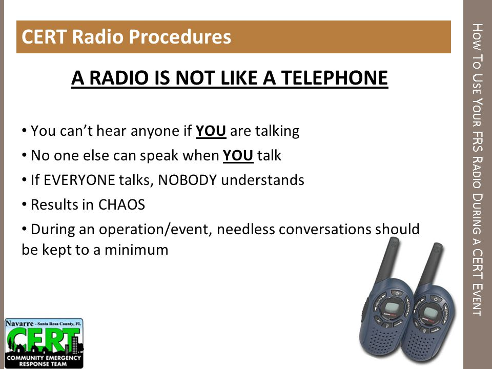 H OW T O U SE Y OUR FRS R ADIO D URING A CERT E VENT CERT Radio Procedures A RADIO IS NOT LIKE A TELEPHONE You cant hear anyone if YOU are talking No