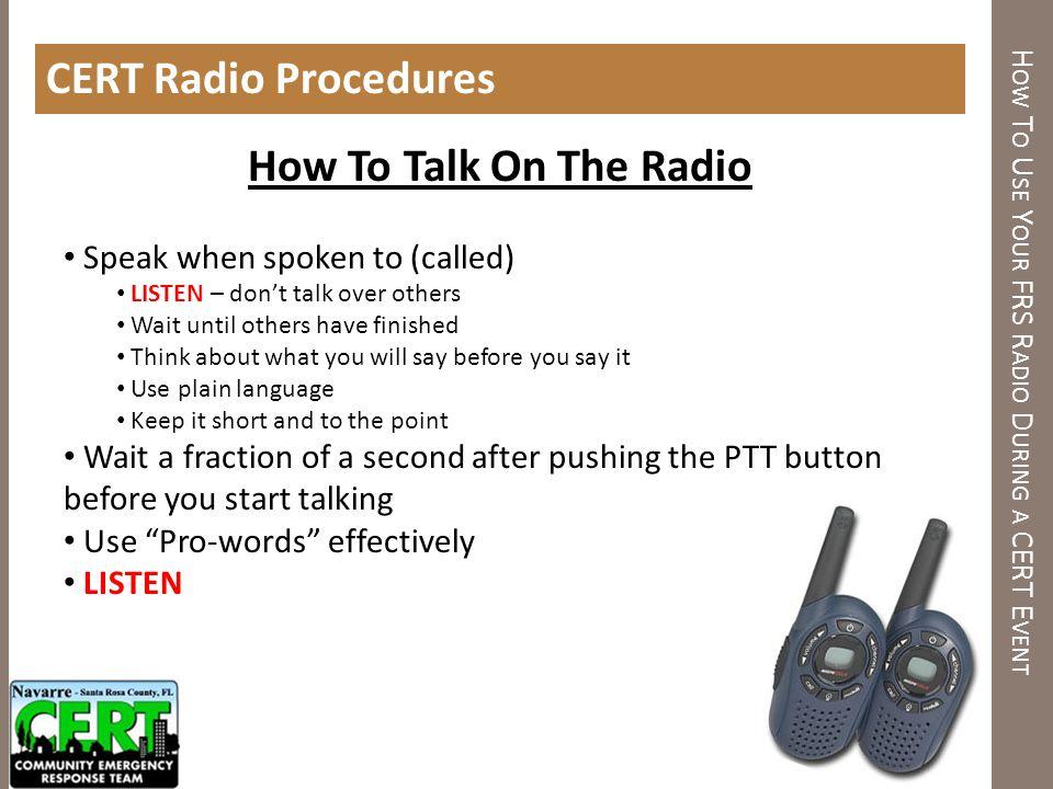 H OW T O U SE Y OUR FRS R ADIO D URING A CERT E VENT CERT Radio Procedures How To Talk On The Radio Speak when spoken to (called) LISTEN – dont talk o