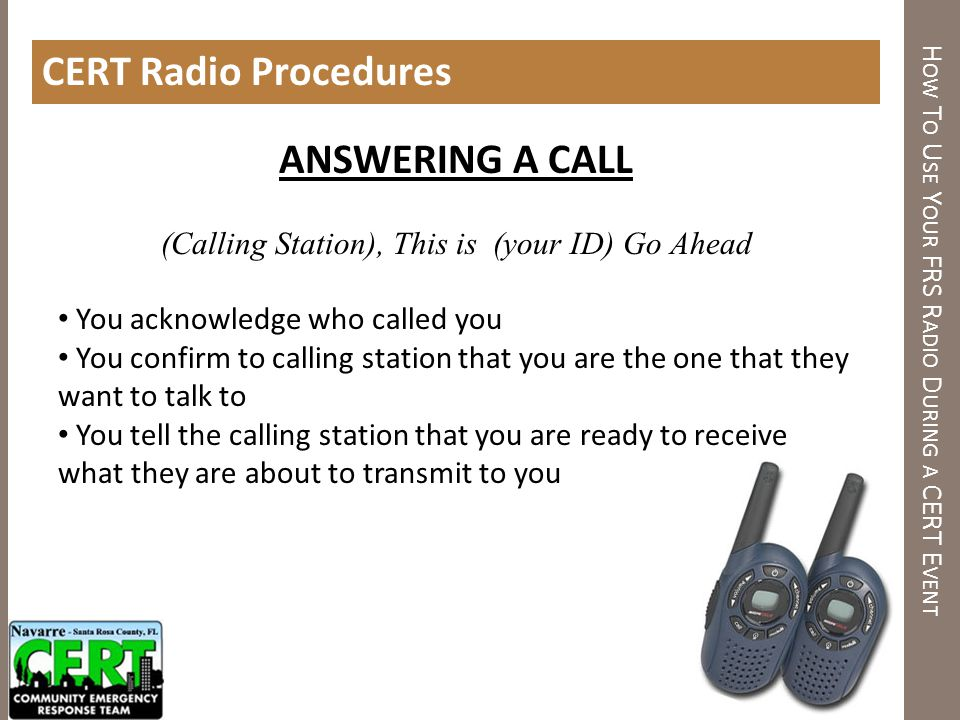 H OW T O U SE Y OUR FRS R ADIO D URING A CERT E VENT CERT Radio Procedures ANSWERING A CALL (Calling Station), This is (your ID) Go Ahead You acknowle