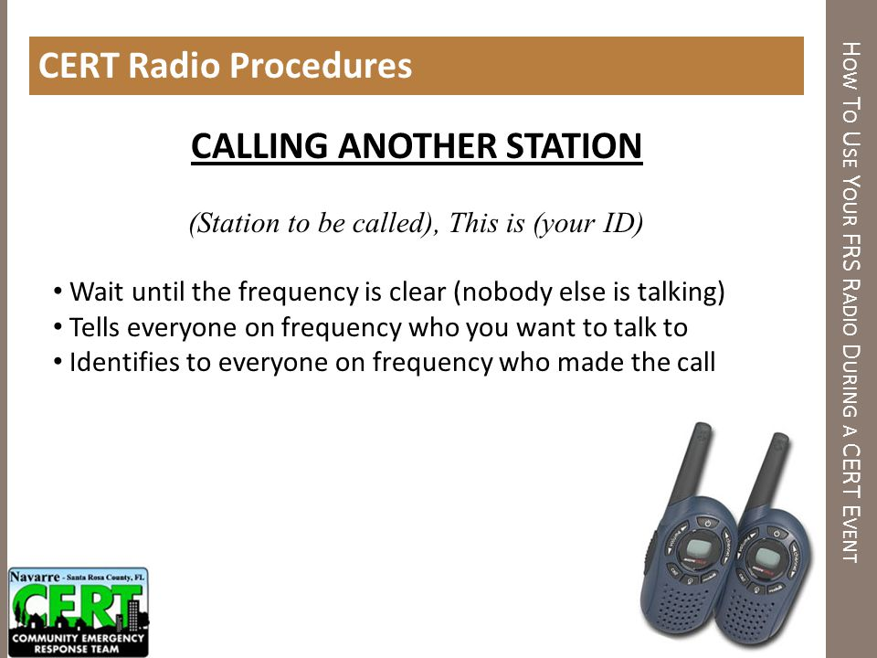 H OW T O U SE Y OUR FRS R ADIO D URING A CERT E VENT CERT Radio Procedures CALLING ANOTHER STATION (Station to be called), This is (your ID) Wait unti
