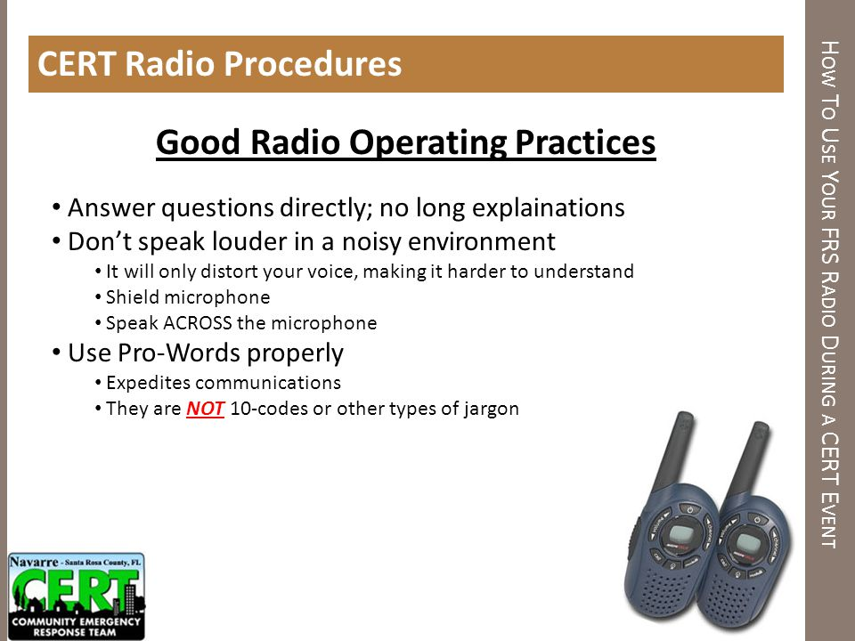 H OW T O U SE Y OUR FRS R ADIO D URING A CERT E VENT CERT Radio Procedures Good Radio Operating Practices Answer questions directly; no long explainat
