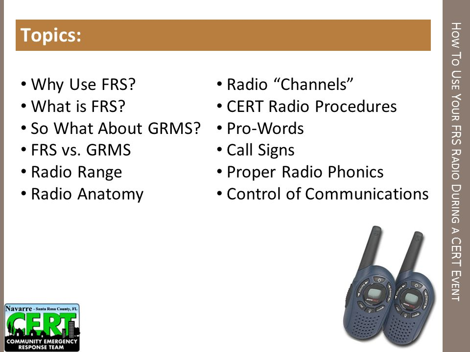 H OW T O U SE Y OUR FRS R ADIO D URING A CERT E VENT Topics: Why Use FRS? What is FRS? So What About GRMS? FRS vs. GRMS Radio Range Radio Anatomy Radi