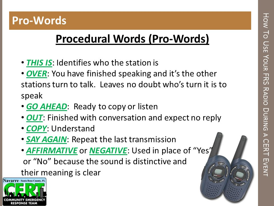 H OW T O U SE Y OUR FRS R ADIO D URING A CERT E VENT Pro-Words Procedural Words (Pro-Words) THIS IS: Identifies who the station is OVER: You have fini