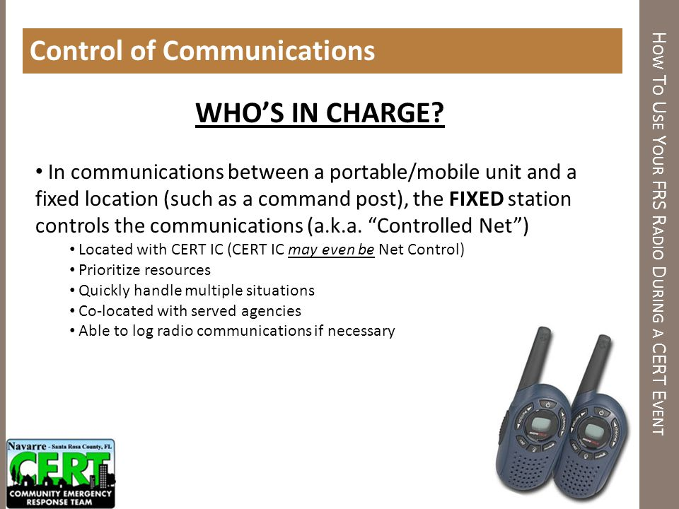 H OW T O U SE Y OUR FRS R ADIO D URING A CERT E VENT Control of Communications WHOS IN CHARGE? In communications between a portable/mobile unit and a