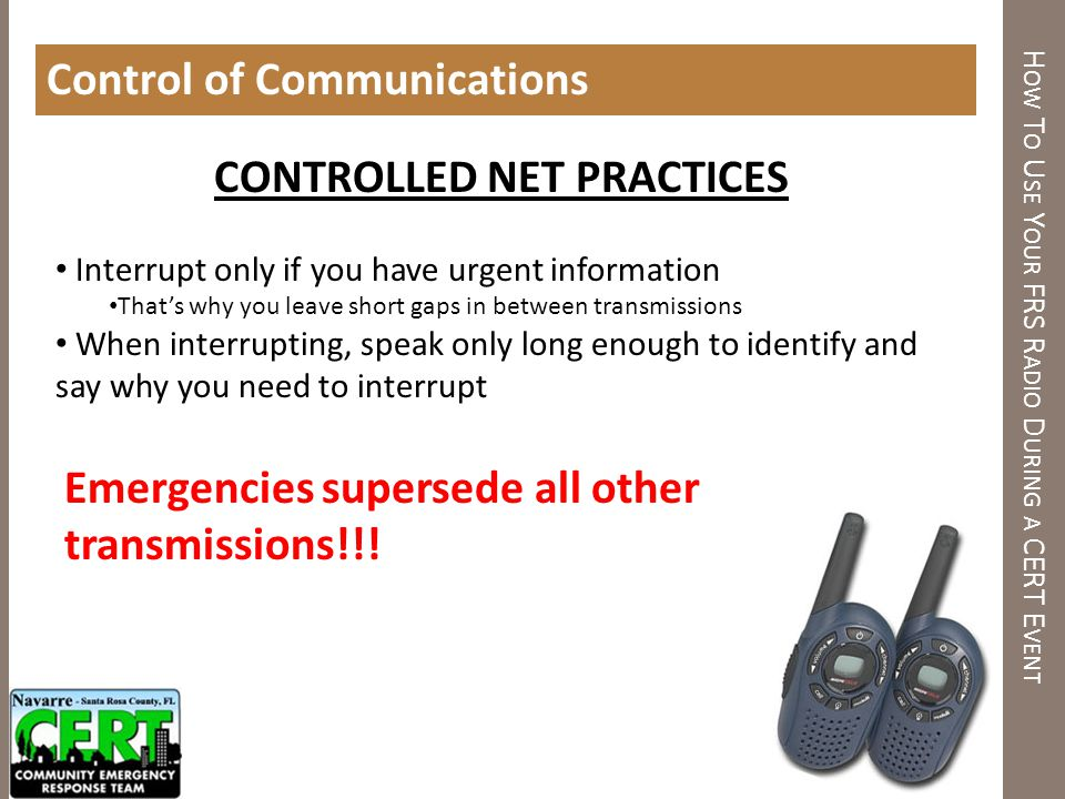 H OW T O U SE Y OUR FRS R ADIO D URING A CERT E VENT Control of Communications CONTROLLED NET PRACTICES Interrupt only if you have urgent information