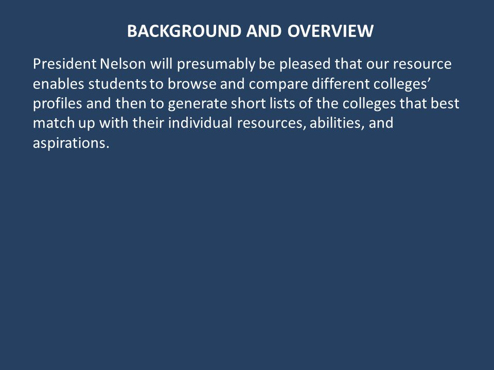 BACKGROUND AND OVERVIEW President Nelson will presumably be pleased that our resource enables students to browse and compare different colleges profiles and then to generate short lists of the colleges that best match up with their individual resources, abilities, and aspirations.
