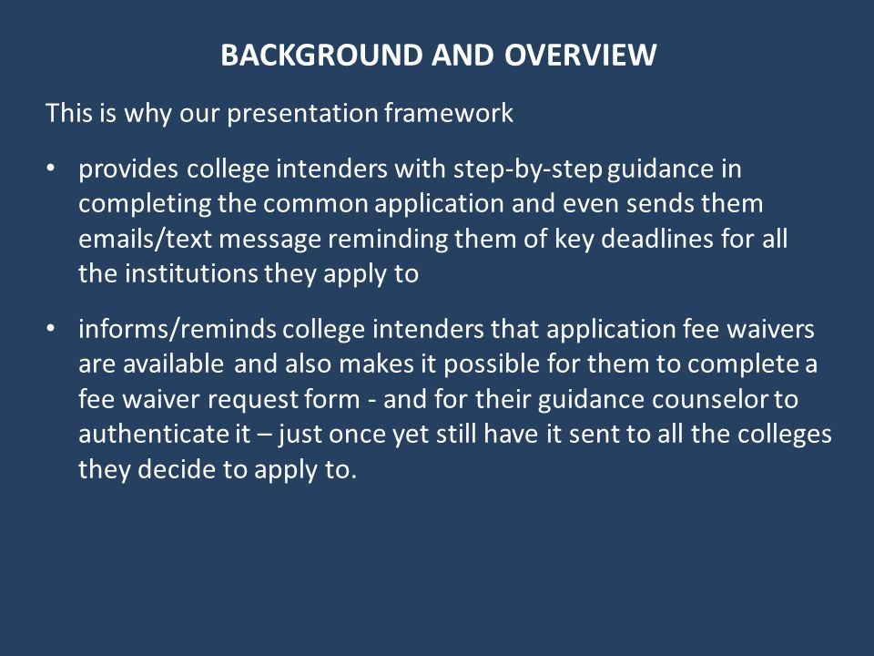 BACKGROUND AND OVERVIEW This is why our presentation framework provides college intenders with step-by-step guidance in completing the common application and even sends them emails/text message reminding them of key deadlines for all the institutions they apply to informs/reminds college intenders that application fee waivers are available and also makes it possible for them to complete a fee waiver request form - and for their guidance counselor to authenticate it – just once yet still have it sent to all the colleges they decide to apply to.