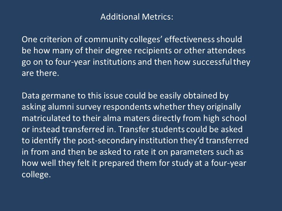 Additional Metrics: One criterion of community colleges effectiveness should be how many of their degree recipients or other attendees go on to four-year institutions and then how successful they are there.