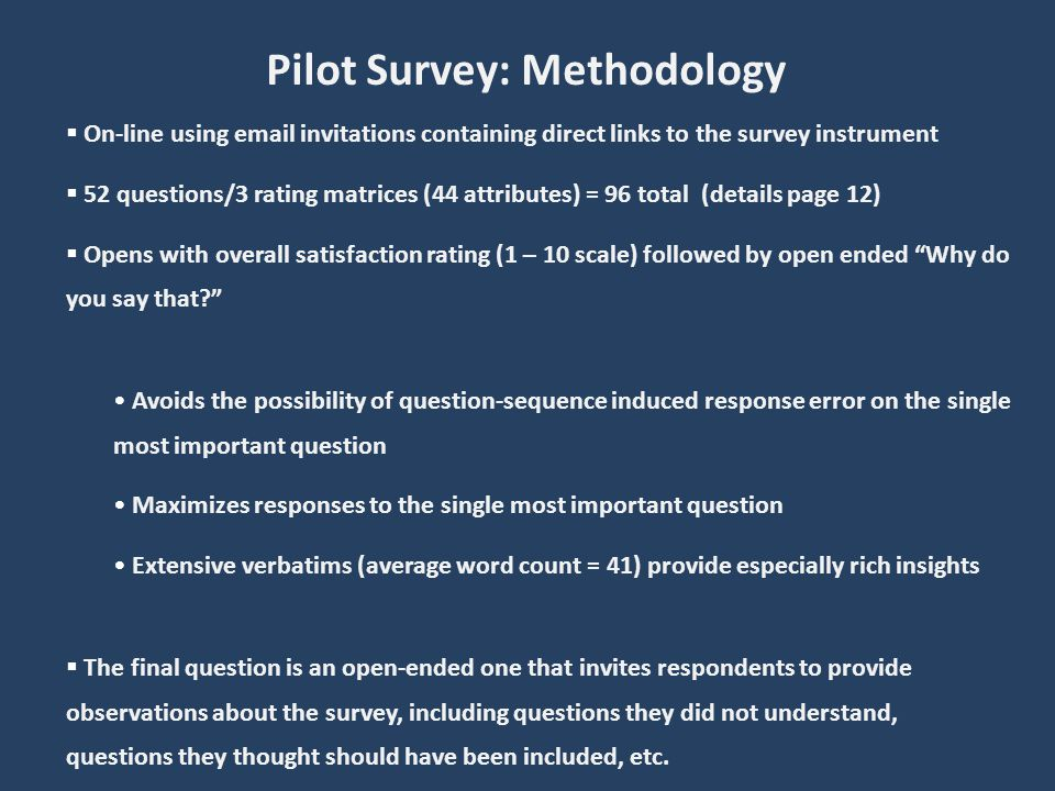 Pilot Survey: Methodology On-line using email invitations containing direct links to the survey instrument 52 questions/3 rating matrices (44 attributes) = 96 total (details page 12) Opens with overall satisfaction rating (1 – 10 scale) followed by open ended Why do you say that.