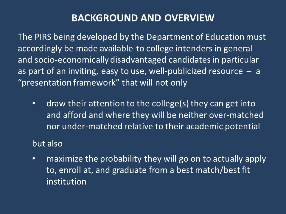 BACKGROUND AND OVERVIEW The PIRS being developed by the Department of Education must accordingly be made available to college intenders in general and socio-economically disadvantaged candidates in particular as part of an inviting, easy to use, well-publicized resource – a presentation framework that will not only draw their attention to the college(s) they can get into and afford and where they will be neither over-matched nor under-matched relative to their academic potential but also maximize the probability they will go on to actually apply to, enroll at, and graduate from a best match/best fit institution