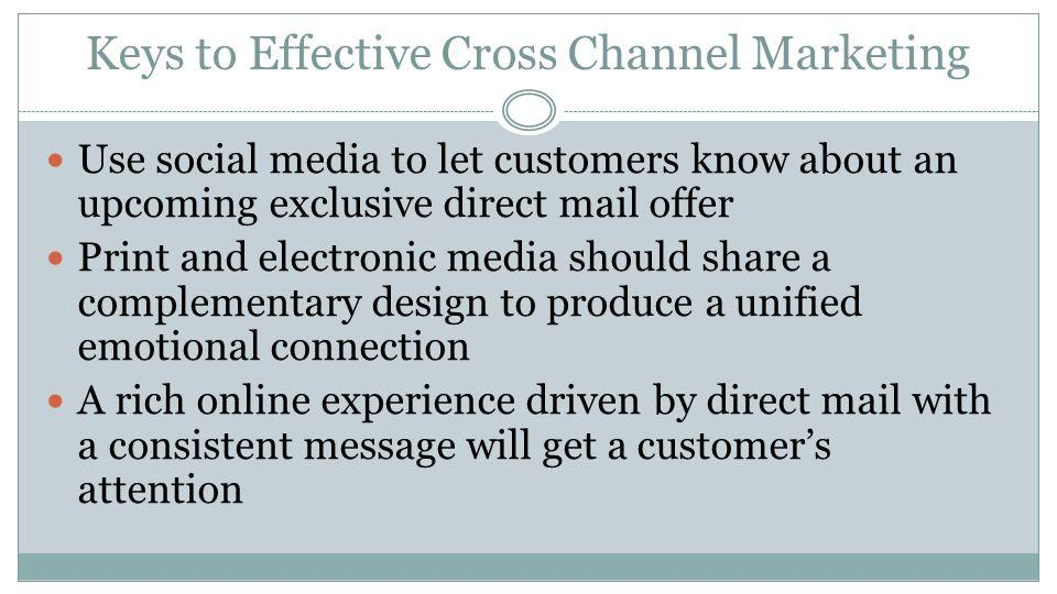 Keys to Effective Cross Channel Marketing Use mail to drive traffic to landing pages Utilize personalized URLs (PURLs) Email before mailing to raise a