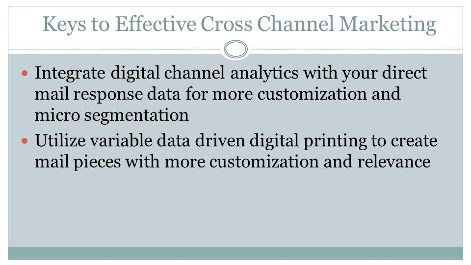 Keys to Effective Cross Channel Marketing Use social media to let customers know about an upcoming exclusive direct mail offer Print and electronic media should share a complementary design to produce a unified emotional connection A rich online experience driven by direct mail with a consistent message will get a customers attention