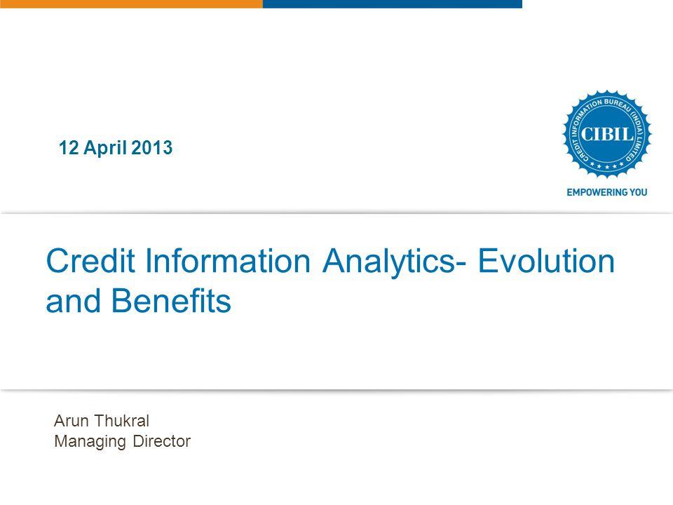 Credit Information Analytics- Evolution and Benefits 12 April 2013 Arun Thukral Managing Director