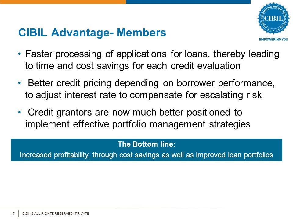 © 201 3 ALL RIGHTS RESERVED | PRIVATE17 CIBIL Advantage- Members Faster processing of applications for loans, thereby leading to time and cost savings for each credit evaluation Better credit pricing depending on borrower performance, to adjust interest rate to compensate for escalating risk Credit grantors are now much better positioned to implement effective portfolio management strategies The Bottom line: Increased profitability, through cost savings as well as improved loan portfolios