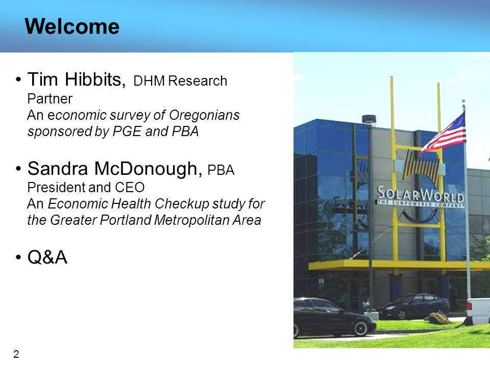 2 Welcome Tim Hibbits, DHM Research Partner An economic survey of Oregonians sponsored by PGE and PBA Sandra McDonough, PBA President and CEO An Economic Health Checkup study for the Greater Portland Metropolitan Area Q&A