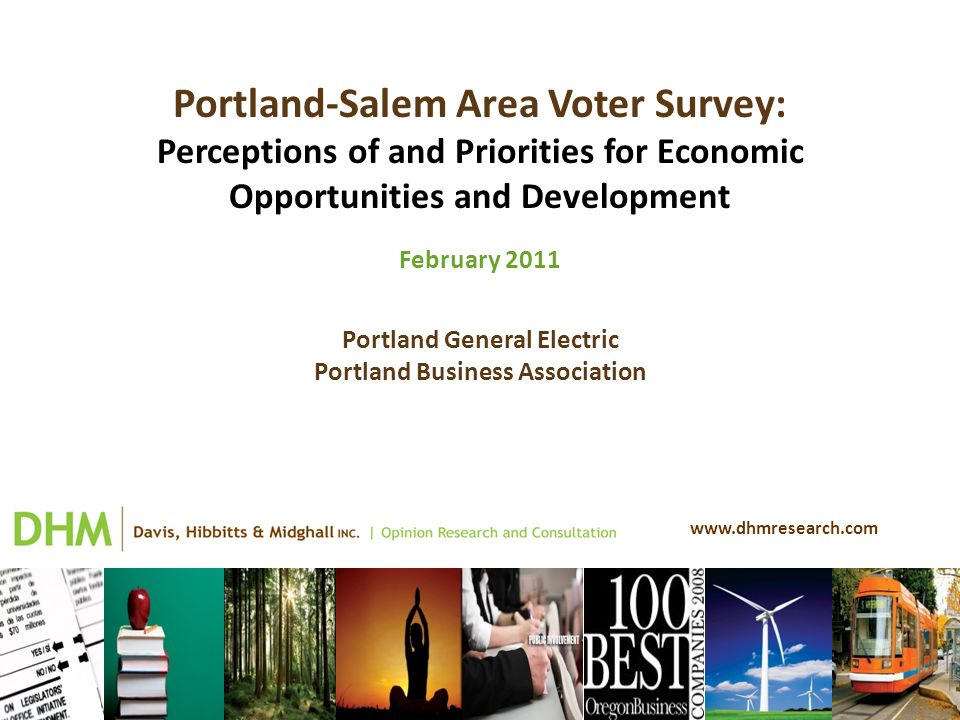 www.dhmresearch.com Portland-Salem Area Voter Survey: Perceptions of and Priorities for Economic Opportunities and Development February 2011 Portland General Electric Portland Business Association
