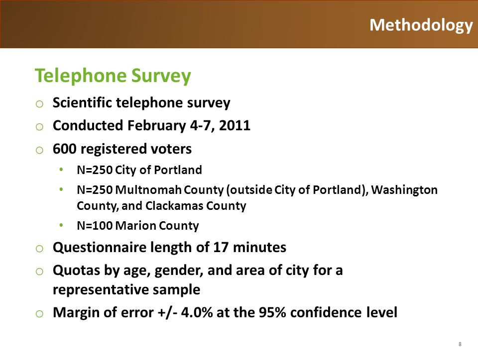 8 Methodology Telephone Survey o Scientific telephone survey o Conducted February 4-7, 2011 o 600 registered voters N=250 City of Portland N=250 Multnomah County (outside City of Portland), Washington County, and Clackamas County N=100 Marion County o Questionnaire length of 17 minutes o Quotas by age, gender, and area of city for a representative sample o Margin of error +/- 4.0% at the 95% confidence level