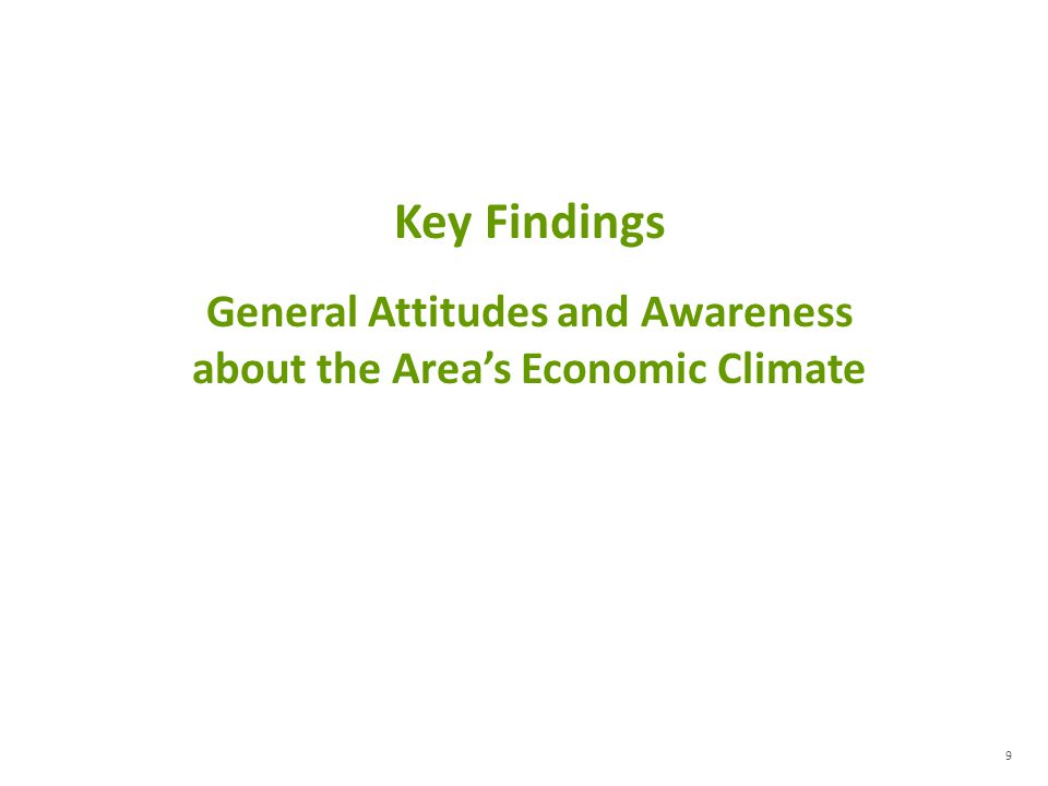 9 Key Findings General Attitudes and Awareness about the Areas Economic Climate