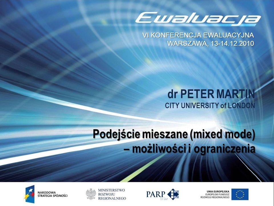 dr PETER MARTIN CITY UNIVERSITY of LONDON Podejście mieszane (mixed mode) – możliwości i ograniczenia VI KONFERENCJA EWALUACYJNA WARSZAWA, 13-14.12.20