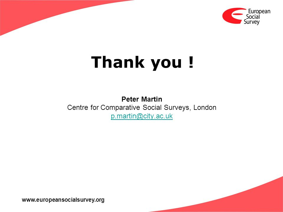 www.europeansocialsurvey.org Peter Martin Centre for Comparative Social Surveys, London p.martin@city.ac.uk Thank you !
