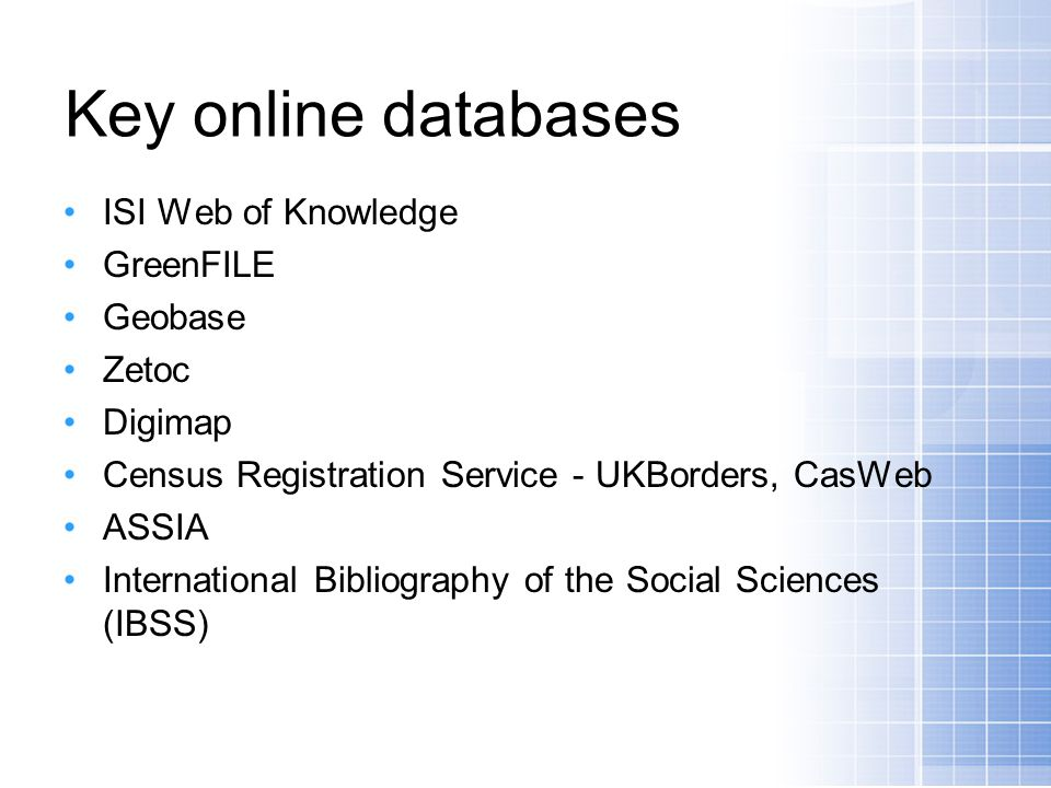 Key online databases ISI Web of Knowledge GreenFILE Geobase Zetoc Digimap Census Registration Service - UKBorders, CasWeb ASSIA International Bibliography of the Social Sciences (IBSS)