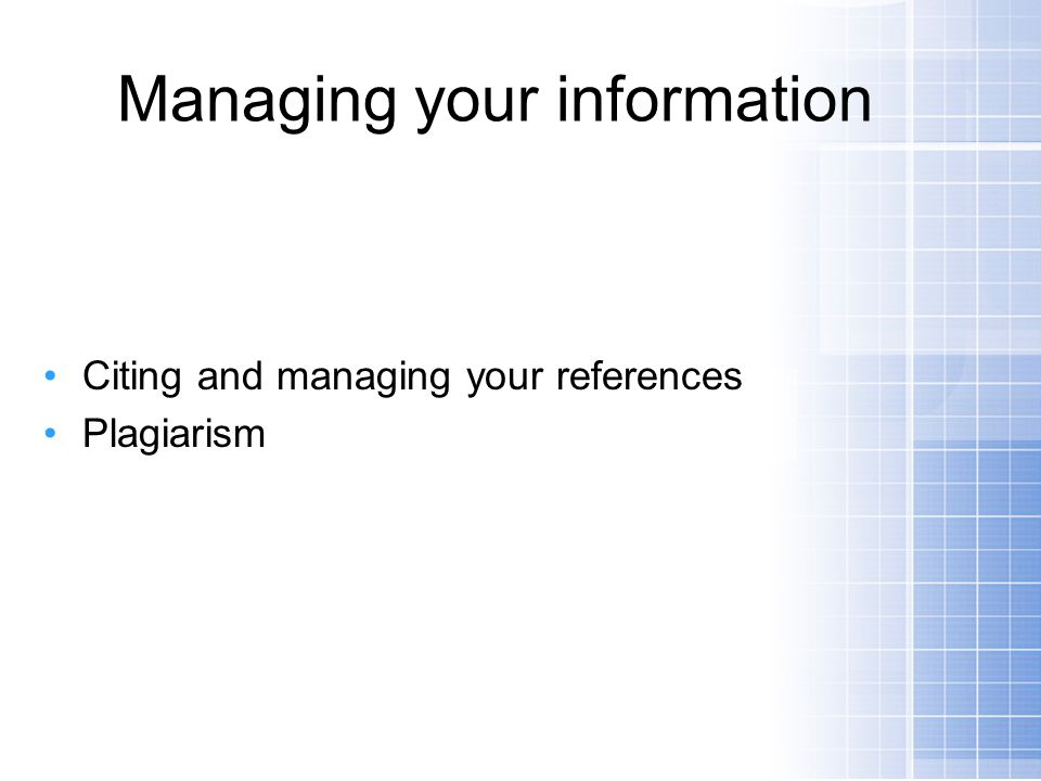 Managing your information Citing and managing your references Plagiarism