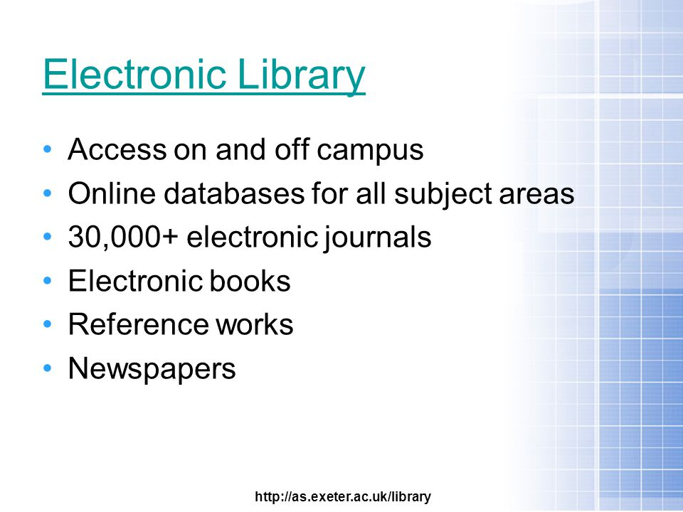 Electronic Library Access on and off campus Online databases for all subject areas 30,000+ electronic journals Electronic books Reference works Newspapers http://as.exeter.ac.uk/library