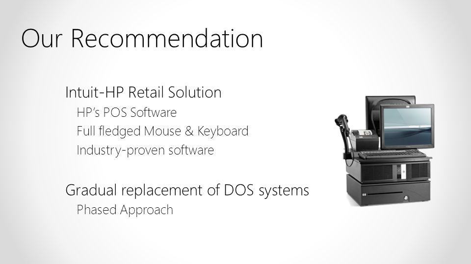 Intuit-HP Retail Solution HPs POS Software Full fledged Mouse & Keyboard Industry-proven software Gradual replacement of DOS systems Phased Approach O