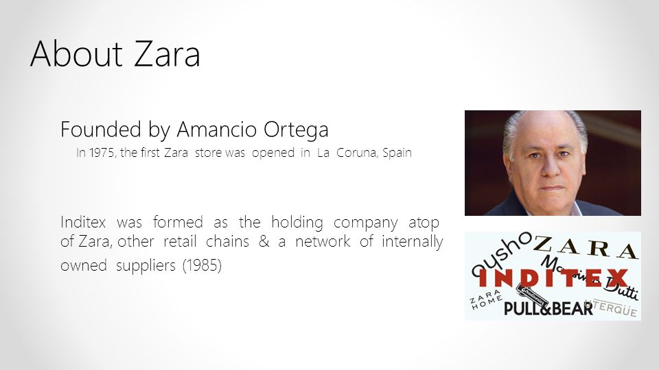 About Zara Founded by Amancio Ortega In 1975, the first Zara store was opened in La Coruna, Spain Inditex was formed as the holding company atop of Za