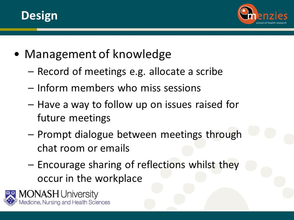 Management of knowledge –Record of meetings e.g. allocate a scribe –Inform members who miss sessions –Have a way to follow up on issues raised for fut