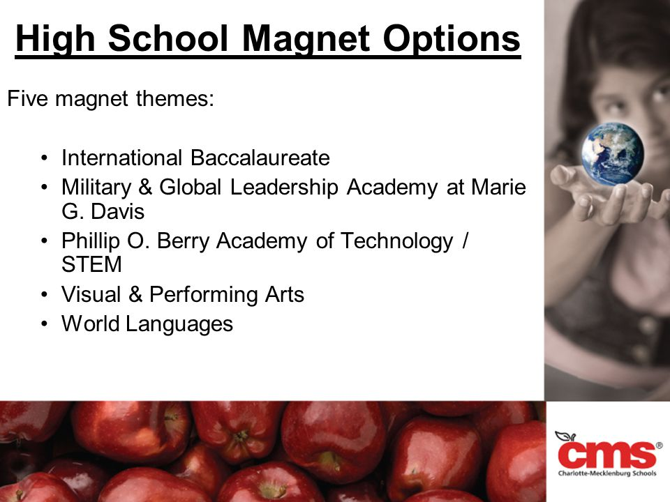 High School Magnet Options Five magnet themes: International Baccalaureate Military & Global Leadership Academy at Marie G. Davis Phillip O. Berry Aca
