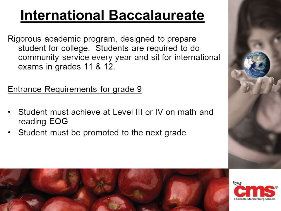 International Baccalaureate Rigorous academic program, designed to prepare student for college. Students are required to do community service every ye