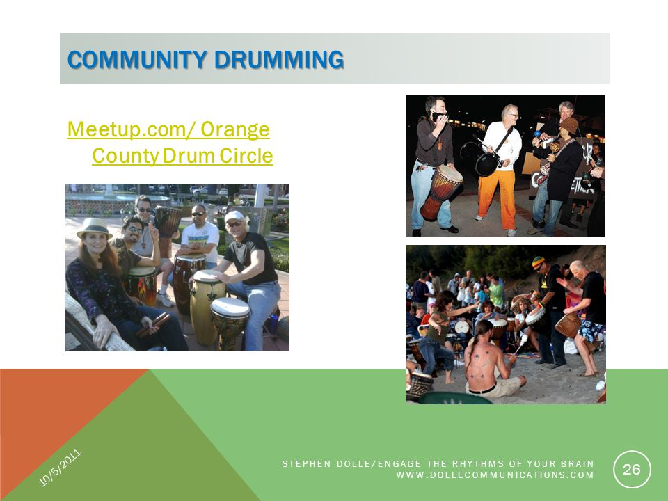 Meetup.com/ Orange County Drum Circle COMMUNITY DRUMMING STEPHEN DOLLE/ENGAGE THE RHYTHMS OF YOUR BRAIN WWW.DOLLECOMMUNICATIONS.COM 26 10/5/2011