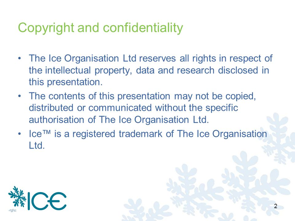 Copyright and confidentiality The Ice Organisation Ltd reserves all rights in respect of the intellectual property, data and research disclosed in this presentation.