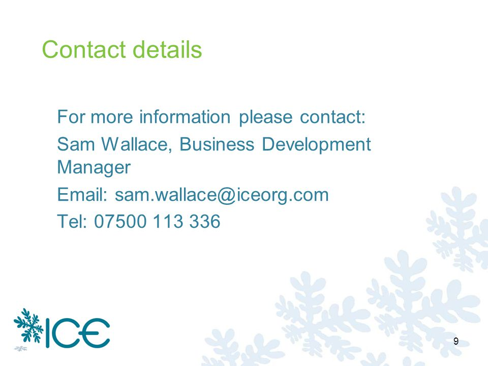 Contact details For more information please contact: Sam Wallace, Business Development Manager Email: sam.wallace@iceorg.com Tel: 07500 113 336 9