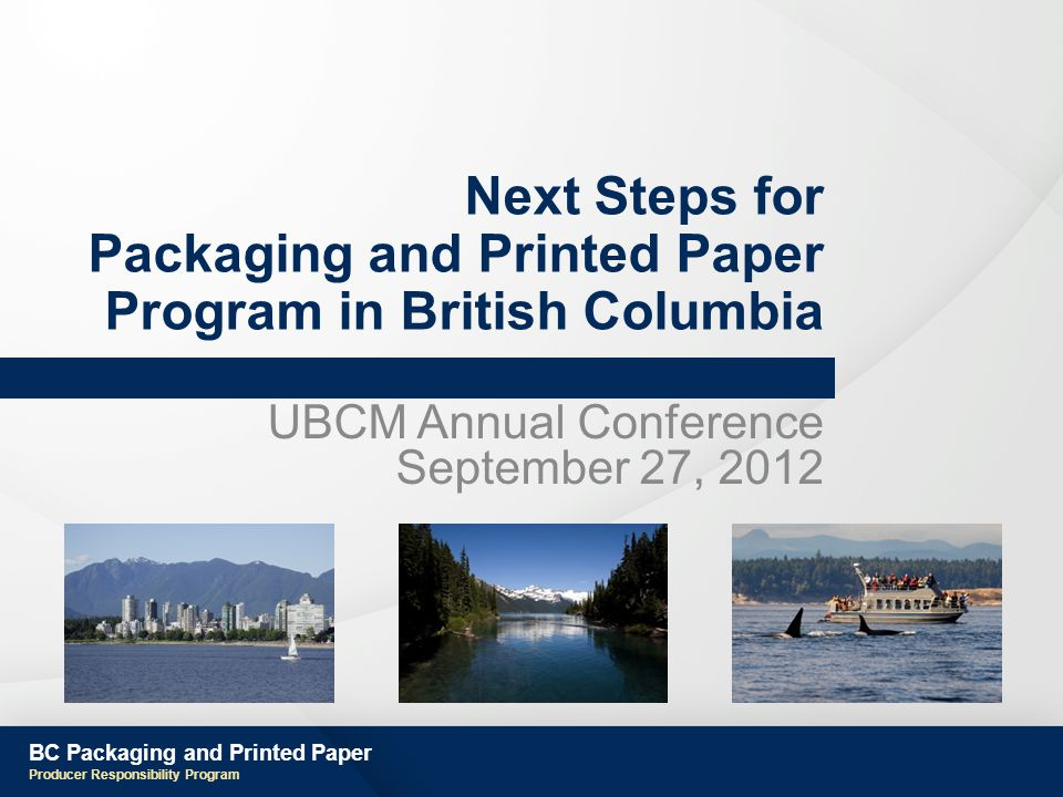 BC Packaging and Printed Paper Producer Responsibility Program Next Steps for Packaging and Printed Paper Program in British Columbia UBCM Annual Conference September 27, 2012