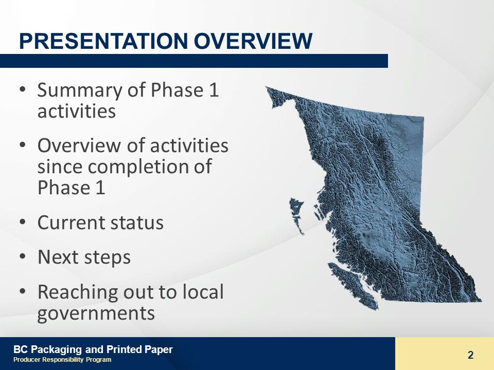 BC Packaging and Printed Paper Producer Responsibility Program 2 PRESENTATION OVERVIEW Summary of Phase 1 activities Overview of activities since completion of Phase 1 Current status Next steps Reaching out to local governments
