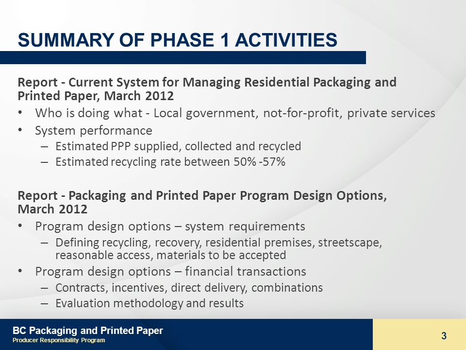 BC Packaging and Printed Paper Producer Responsibility Program 3 SUMMARY OF PHASE 1 ACTIVITIES Report - Current System for Managing Residential Packaging and Printed Paper, March 2012 Who is doing what - Local government, not-for-profit, private services System performance – Estimated PPP supplied, collected and recycled – Estimated recycling rate between 50% -57% Report - Packaging and Printed Paper Program Design Options, March 2012 Program design options – system requirements – Defining recycling, recovery, residential premises, streetscape, reasonable access, materials to be accepted Program design options – financial transactions – Contracts, incentives, direct delivery, combinations – Evaluation methodology and results