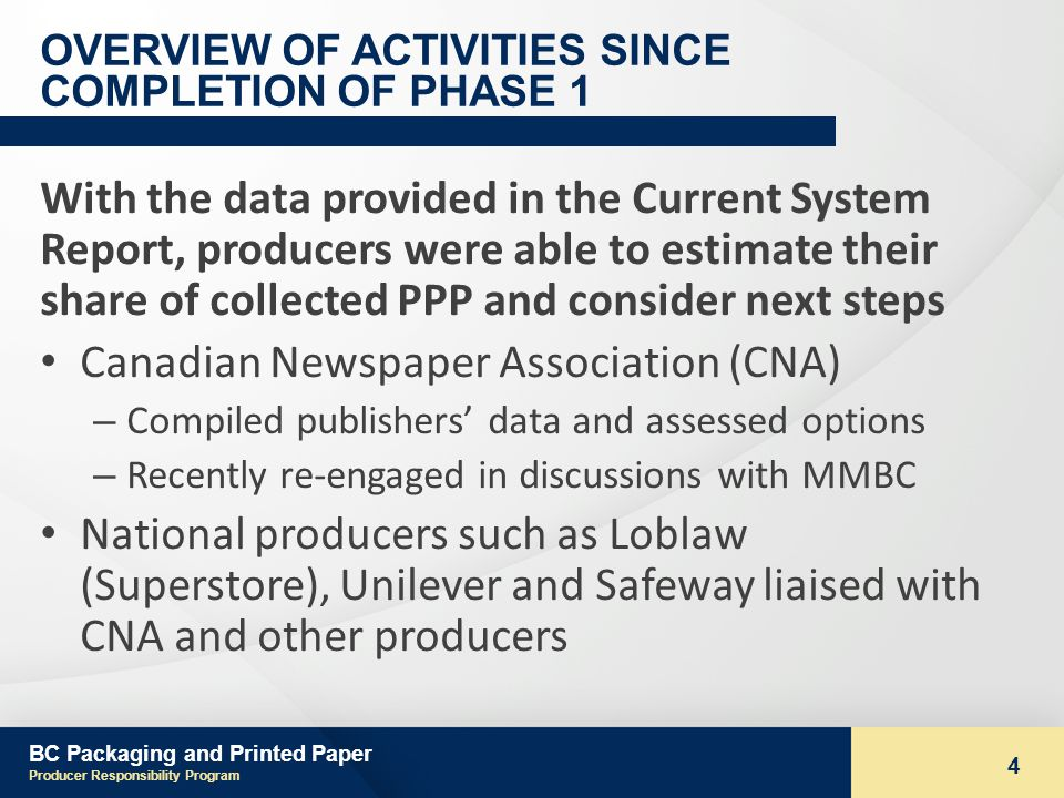 BC Packaging and Printed Paper Producer Responsibility Program 4 OVERVIEW OF ACTIVITIES SINCE COMPLETION OF PHASE 1 With the data provided in the Current System Report, producers were able to estimate their share of collected PPP and consider next steps Canadian Newspaper Association (CNA) – Compiled publishers data and assessed options – Recently re-engaged in discussions with MMBC National producers such as Loblaw (Superstore), Unilever and Safeway liaised with CNA and other producers