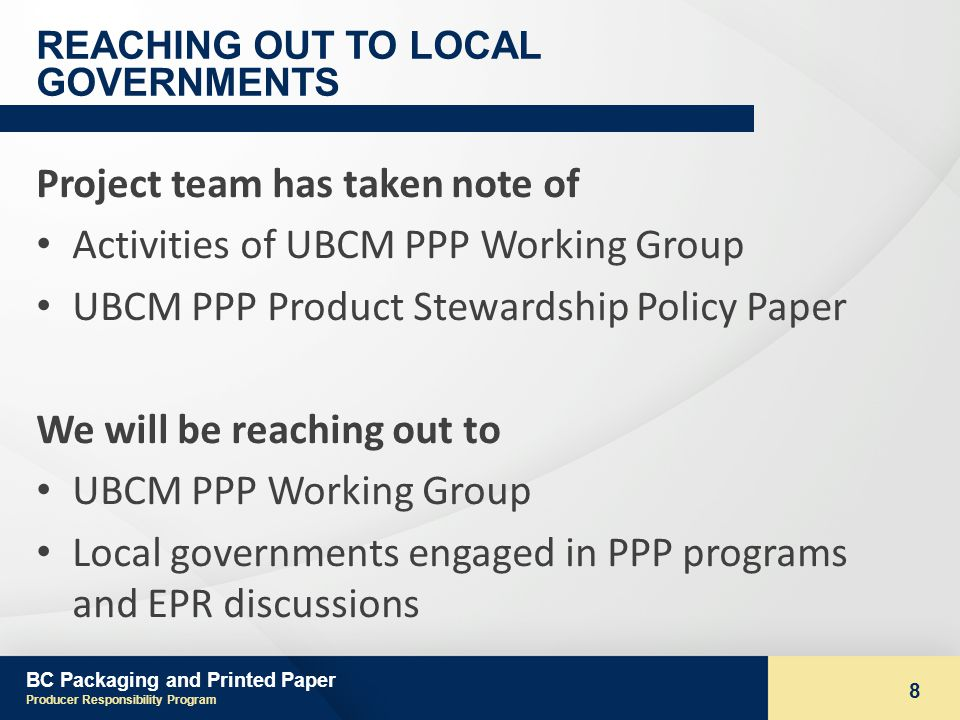 BC Packaging and Printed Paper Producer Responsibility Program 8 REACHING OUT TO LOCAL GOVERNMENTS Project team has taken note of Activities of UBCM PPP Working Group UBCM PPP Product Stewardship Policy Paper We will be reaching out to UBCM PPP Working Group Local governments engaged in PPP programs and EPR discussions