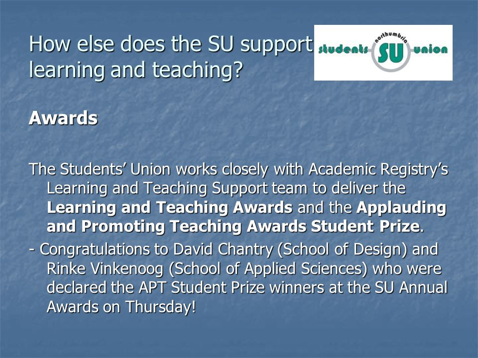 Awards The Students Union works closely with Academic Registrys Learning and Teaching Support team to deliver the Learning and Teaching Awards and the Applauding and Promoting Teaching Awards Student Prize.
