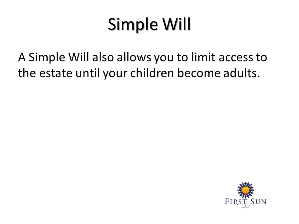 A Simple Will also allows you to limit access to the estate until your children become adults.