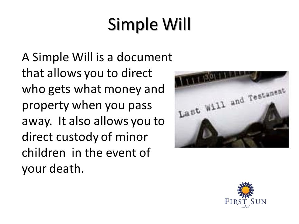A Simple Will is a document that allows you to direct who gets what money and property when you pass away.
