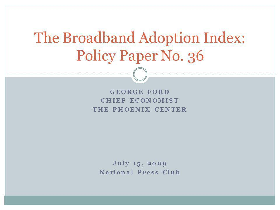 GEORGE FORD CHIEF ECONOMIST THE PHOENIX CENTER July 15, 2009 National Press Club The Broadband Adoption Index: Policy Paper No.