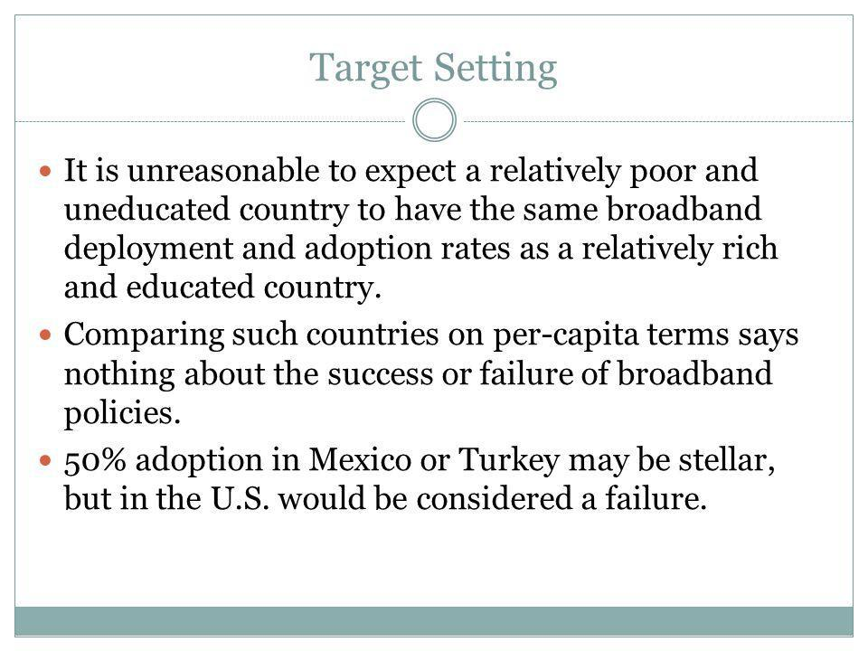 Target Setting It is unreasonable to expect a relatively poor and uneducated country to have the same broadband deployment and adoption rates as a relatively rich and educated country.