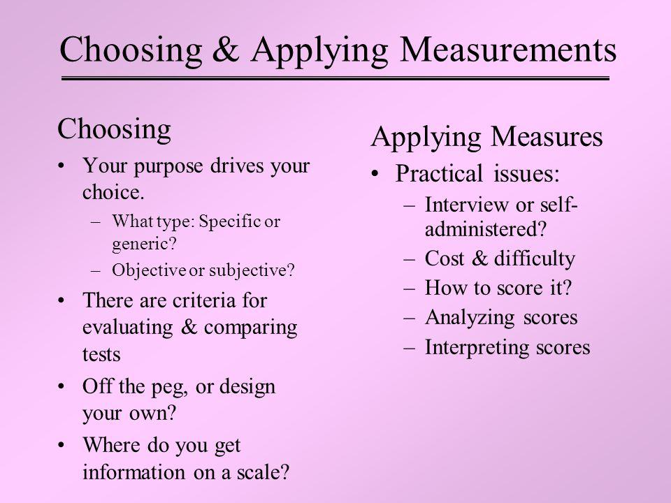 Choosing & Applying Measurements Choosing Your purpose drives your choice. –What type: Specific or generic? –Objective or subjective? There are criter