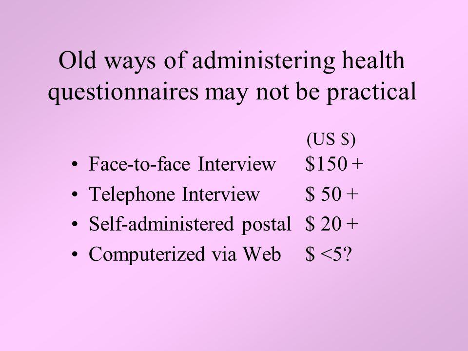 Old ways of administering health questionnaires may not be practical Face-to-face Interview$150 + Telephone Interview $ 50 + Self-administered postal$