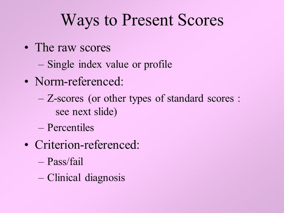 Ways to Present Scores The raw scores –Single index value or profile Norm-referenced: –Z-scores (or other types of standard scores : see next slide) –