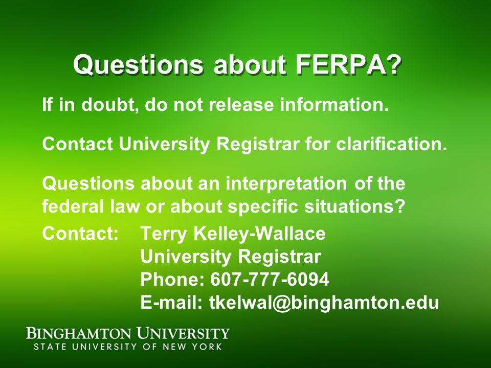 Questions about FERPA? If in doubt, do not release information. Contact University Registrar for clarification. Questions about an interpretation of t