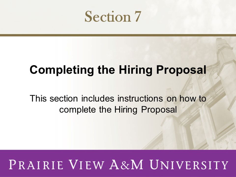 Completing the Hiring Proposal This section includes instructions on how to complete the Hiring Proposal Section 7